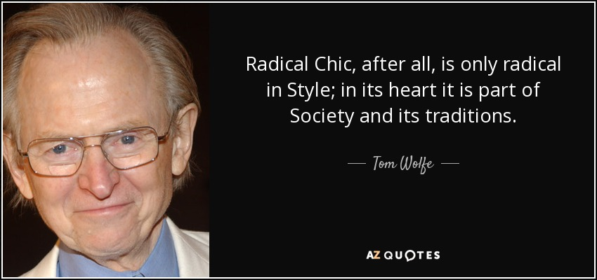 Radical Chic, after all, is only radical in Style; in its heart it is part of Society and its traditions. - Tom Wolfe
