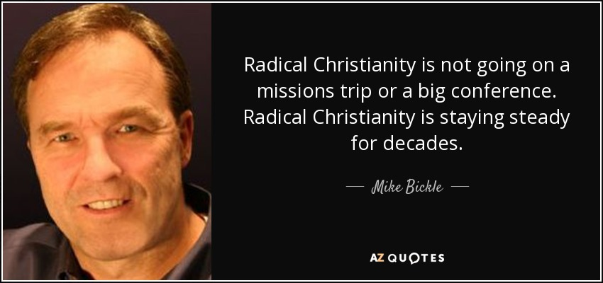 Radical Christianity is not going on a missions trip or a big conference. Radical Christianity is staying steady for decades. - Mike Bickle
