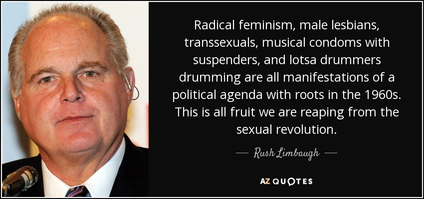 Radical feminism, male lesbians, transsexuals, musical condoms with suspenders, and lotsa drummers drumming are all manifestations of a political agenda with roots in the 1960s. This is all fruit we are reaping from the sexual revolution. - Rush Limbaugh