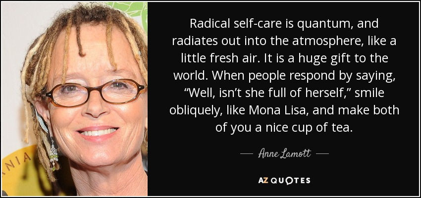 "Radical self-care is quantum, and radiates out into the atmosphere, like a little fresh air. It is a huge gift to the world. When people respond by saying, ""Well, isn't she full of herself,"" smile obliquely, like Mona Lisa, and make both of you a nice cup of tea. - Anne Lamott"