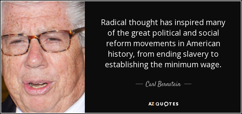 Radical thought has inspired many of the great political and social reform movements in American history, from ending slavery to establishing the minimum wage. - Carl Bernstein
