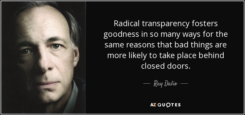Radical transparency fosters goodness in so many ways for the same reasons that bad things are more likely to take place behind closed doors. - Ray Dalio