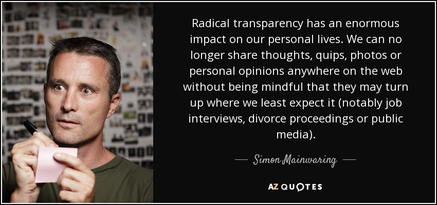 Radical transparency has an enormous impact on our personal lives. We can no longer share thoughts, quips, photos or personal opinions anywhere on the web without being mindful that they may turn up where we least expect it (notably job interviews, divorce proceedings or public media). - Simon Mainwaring