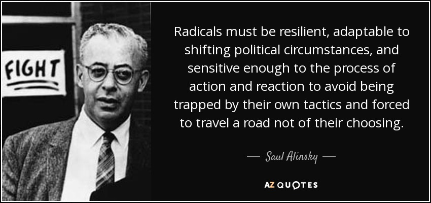 Radicals must be resilient, adaptable to shifting political circumstances, and sensitive enough to the process of action and reaction to avoid being trapped by their own tactics and forced to travel a road not of their choosing. - Saul Alinsky