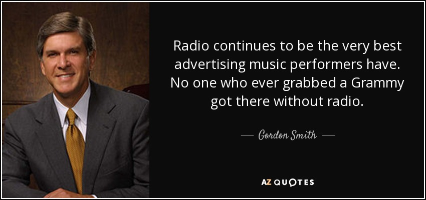 Radio continues to be the very best advertising music performers have. No one who ever grabbed a Grammy got there without radio. - Gordon Smith
