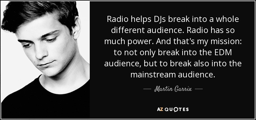 Radio helps DJs break into a whole different audience. Radio has so much power. And that's my mission: to not only break into the EDM audience, but to break also into the mainstream audience. - Martin Garrix