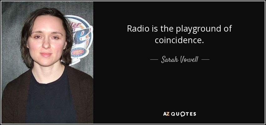 Radio is the playground of coincidence. - Sarah Vowell