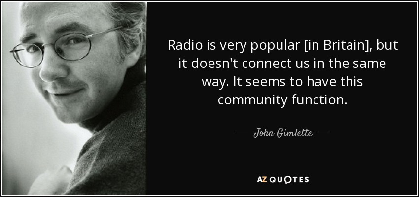 Radio is very popular [in Britain], but it doesn't connect us in the same way. It seems to have this community function. - John Gimlette
