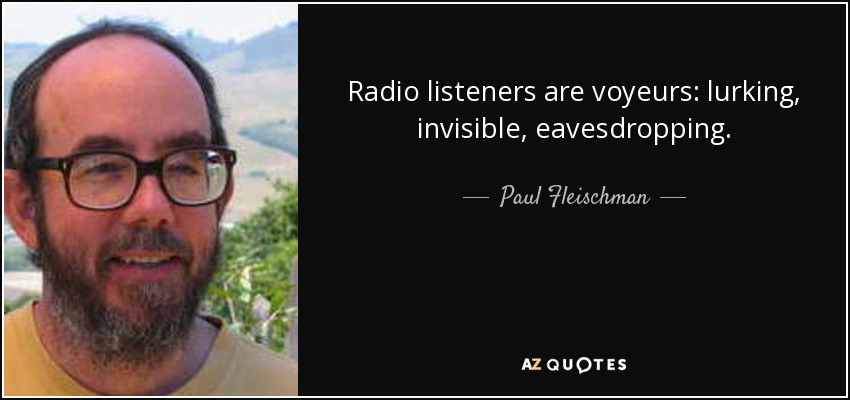 Radio listeners are voyeurs: lurking, invisible, eavesdropping. - Paul Fleischman