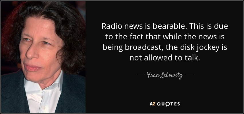 Radio news is bearable. This is due to the fact that while the news is being broadcast, the disk jockey is not allowed to talk. - Fran Lebowitz