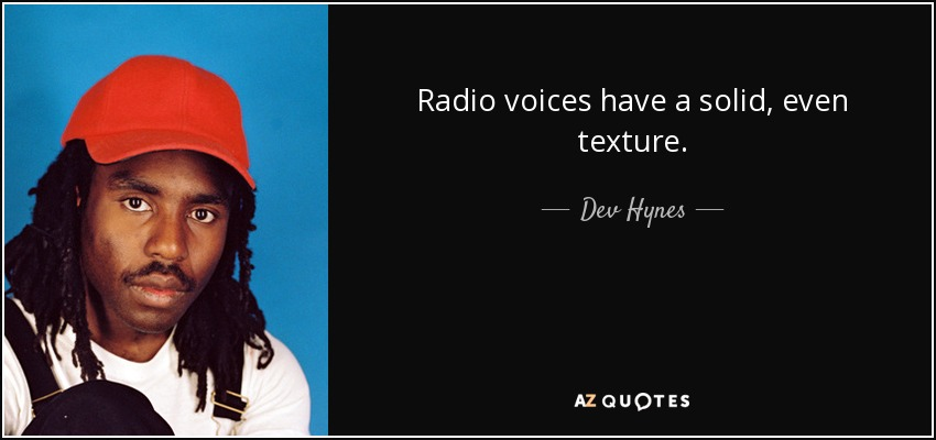 Radio voices have a solid, even texture. - Dev Hynes