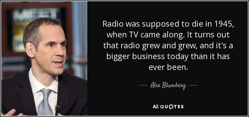 Radio was supposed to die in 1945, when TV came along. It turns out that radio grew and grew, and it's a bigger business today than it has ever been. - Alex Blumberg