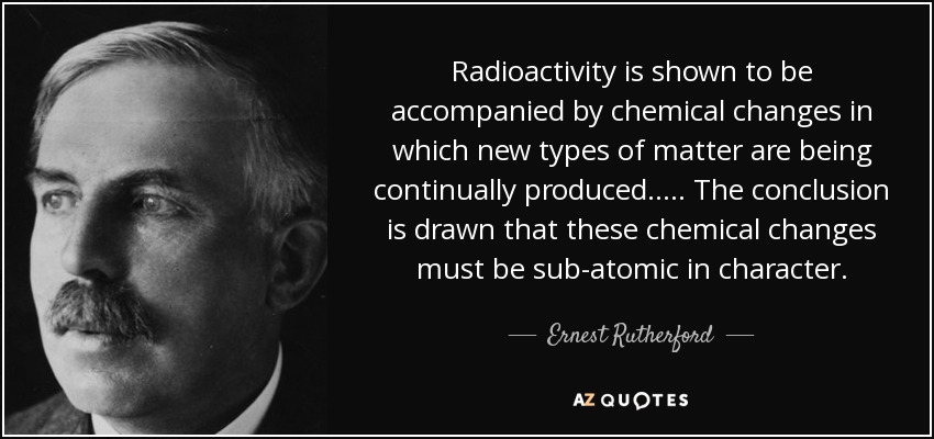 Radioactivity is shown to be accompanied by chemical changes in which new types of matter are being continually produced. .... The conclusion is drawn that these chemical changes must be sub-atomic in character. - Ernest Rutherford