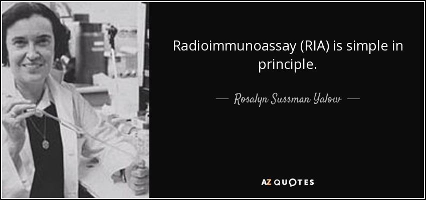 Radioimmunoassay (RIA) is simple in principle. - Rosalyn Sussman Yalow