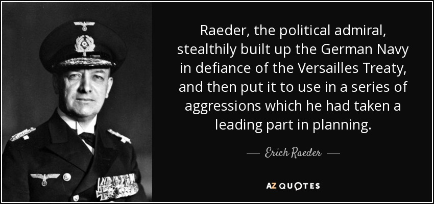 Raeder, the political admiral, stealthily built up the German Navy in defiance of the Versailles Treaty, and then put it to use in a series of aggressions which he had taken a leading part in planning. - Erich Raeder