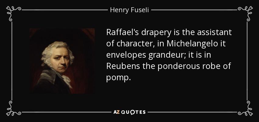 Raffael's drapery is the assistant of character, in Michelangelo it envelopes grandeur; it is in Reubens the ponderous robe of pomp. - Henry Fuseli