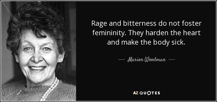 Rage and bitterness do not foster femininity. They harden the heart and make the body sick. - Marion Woodman