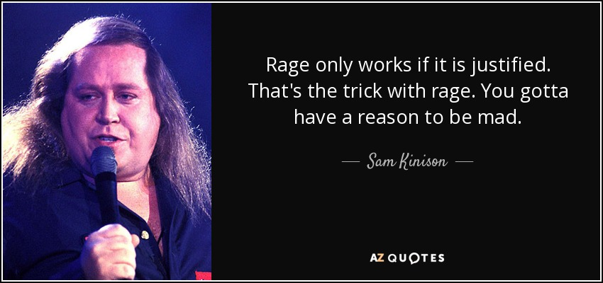 Rage only works if it is justified. That's the trick with rage. You gotta have a reason to be mad. - Sam Kinison