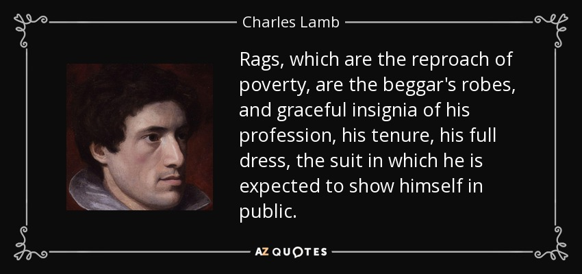 Rags, which are the reproach of poverty, are the beggar's robes, and graceful insignia of his profession, his tenure, his full dress, the suit in which he is expected to show himself in public. - Charles Lamb