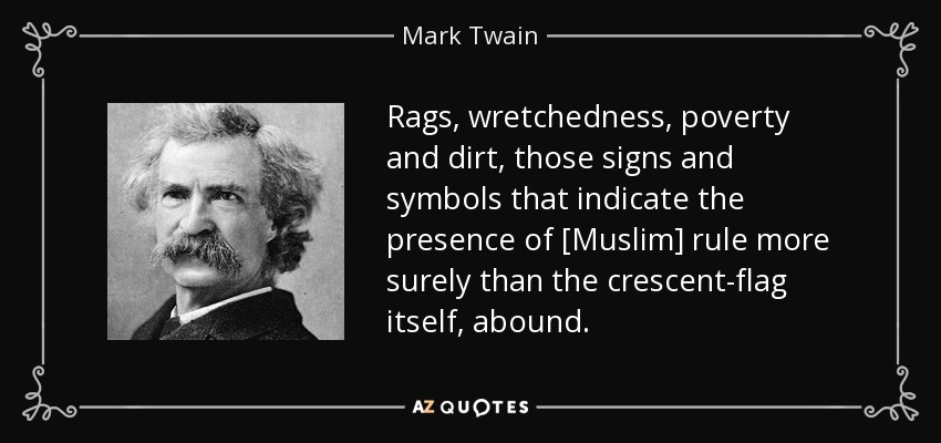Rags, wretchedness, poverty and dirt, those signs and symbols that indicate the presence of [Muslim] rule more surely than the crescent-flag itself, abound. - Mark Twain