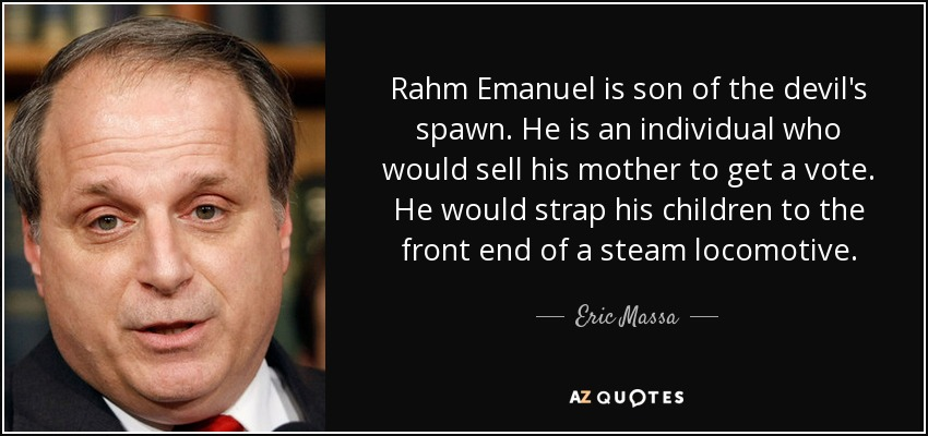 Rahm Emanuel is son of the devil's spawn. He is an individual who would sell his mother to get a vote. He would strap his children to the front end of a steam locomotive. - Eric Massa
