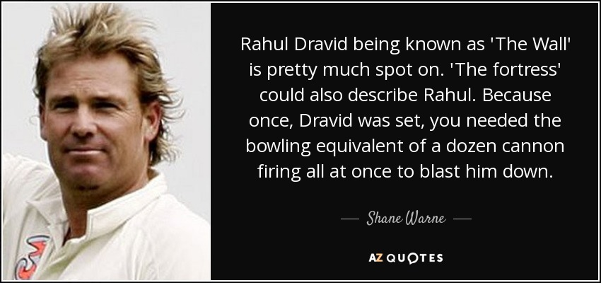 Rahul Dravid being known as 'The Wall' is pretty much spot on. 'The fortress' could also describe Rahul. Because once, Dravid was set, you needed the bowling equivalent of a dozen cannon firing all at once to blast him down. - Shane Warne