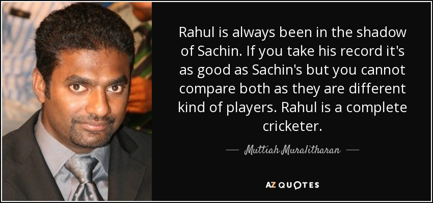 Rahul is always been in the shadow of Sachin. If you take his record it's as good as Sachin's but you cannot compare both as they are different kind of players. Rahul is a complete cricketer. - Muttiah Muralitharan