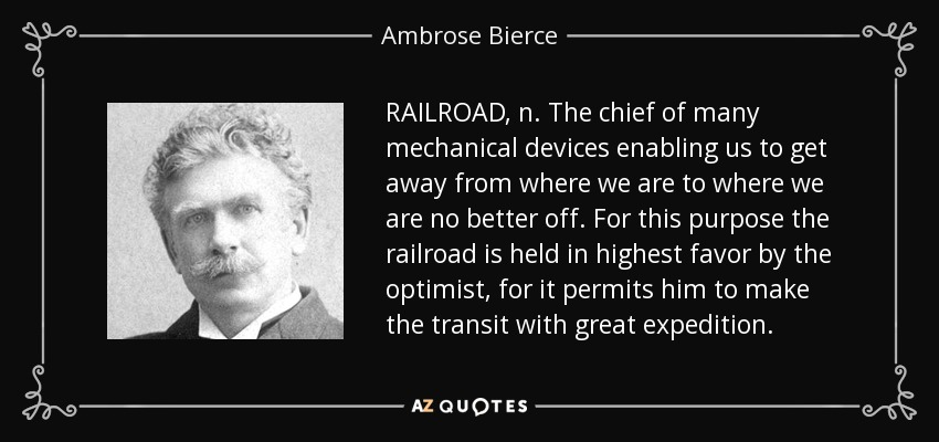 RAILROAD, n. The chief of many mechanical devices enabling us to get away from where we are to where we are no better off. For this purpose the railroad is held in highest favor by the optimist, for it permits him to make the transit with great expedition. - Ambrose Bierce