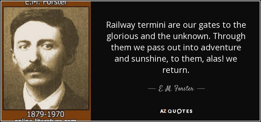 Railway termini are our gates to the glorious and the unknown. Through them we pass out into adventure and sunshine, to them, alas! we return. - E. M. Forster