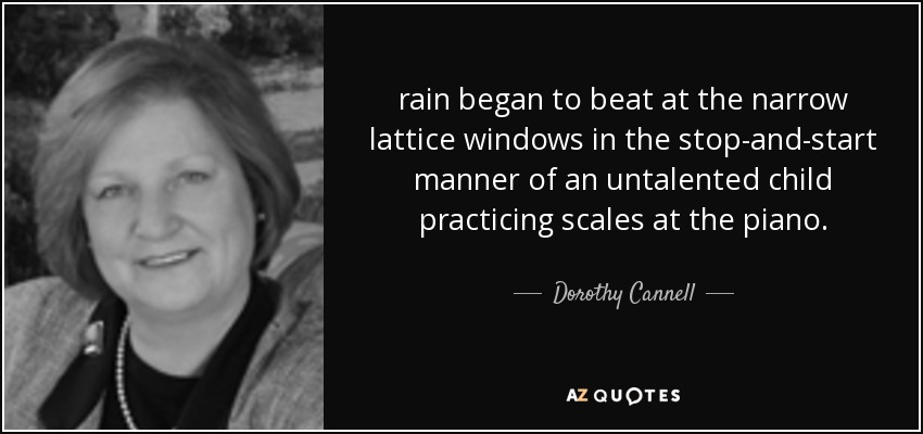 rain began to beat at the narrow lattice windows in the stop-and-start manner of an untalented child practicing scales at the piano. - Dorothy Cannell