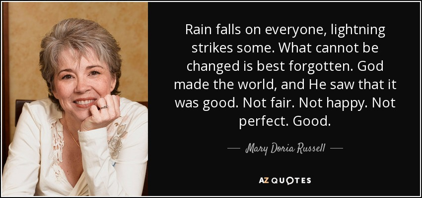 Rain falls on everyone, lightning strikes some. What cannot be changed is best forgotten. God made the world, and He saw that it was good. Not fair. Not happy. Not perfect. Good. - Mary Doria Russell