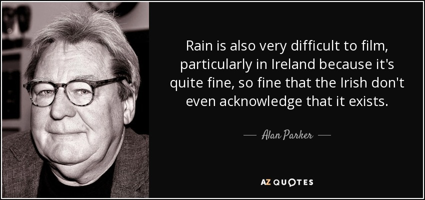 Rain is also very difficult to film, particularly in Ireland because it's quite fine, so fine that the Irish don't even acknowledge that it exists. - Alan Parker