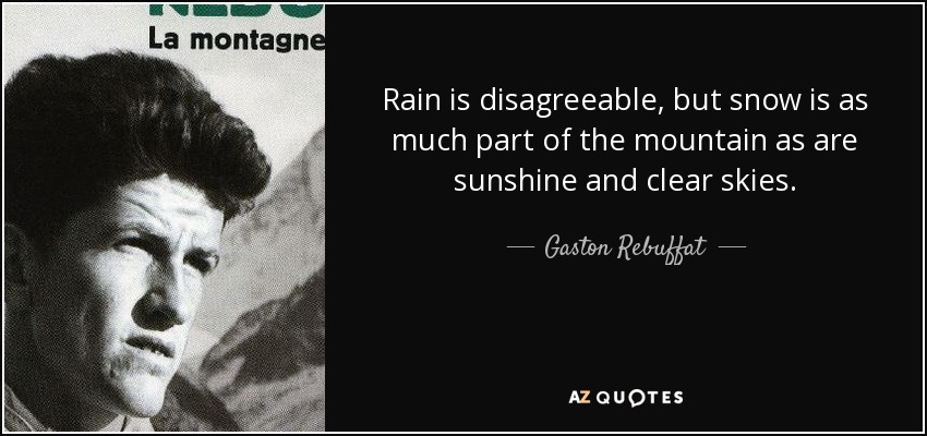 Rain is disagreeable, but snow is as much part of the mountain as are sunshine and clear skies. - Gaston Rebuffat