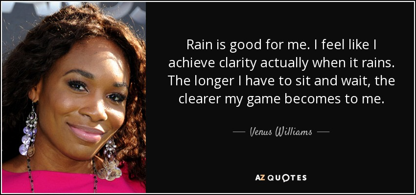 Rain is good for me. I feel like I achieve clarity actually when it rains. The longer I have to sit and wait, the clearer my game becomes to me. - Venus Williams