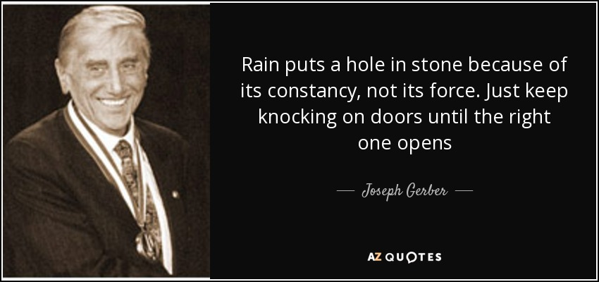 Rain puts a hole in stone because of its constancy, not its force. Just keep knocking on doors until the right one opens - Joseph Gerber