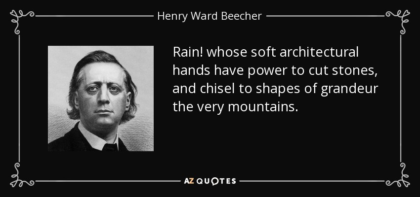 Rain! whose soft architectural hands have power to cut stones, and chisel to shapes of grandeur the very mountains. - Henry Ward Beecher