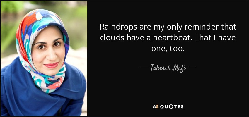 Raindrops are my only reminder that clouds have a heartbeat. That I have one, too. - Tahereh Mafi