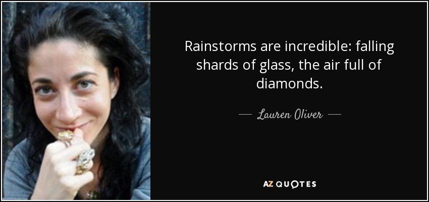 Rainstorms are incredible: falling shards of glass, the air full of diamonds. - Lauren Oliver