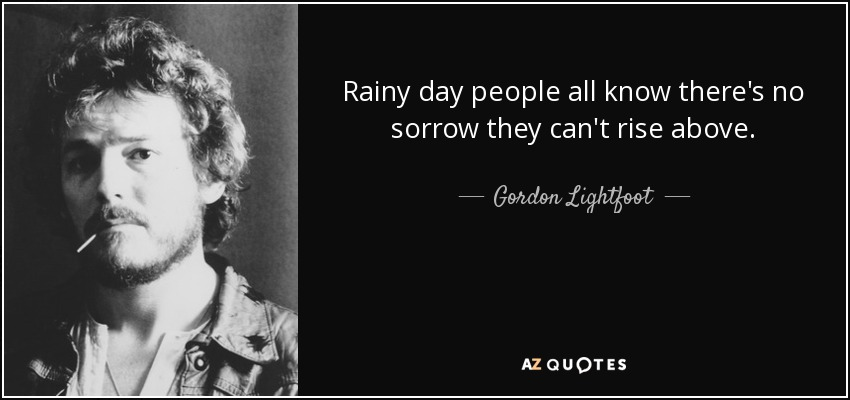 Rainy day people all know there's no sorrow they can't rise above. - Gordon Lightfoot