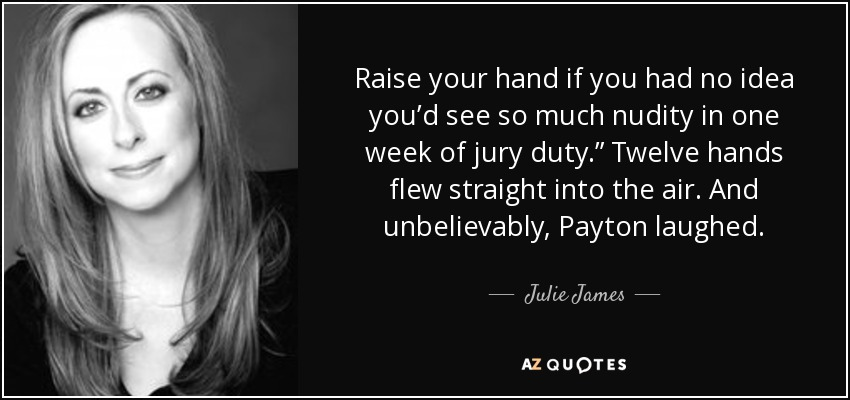 "Raise your hand if you had no idea you'd see so much nudity in one week of jury duty."" Twelve hands flew straight into the air. And unbelievably, Payton laughed. - Julie James"