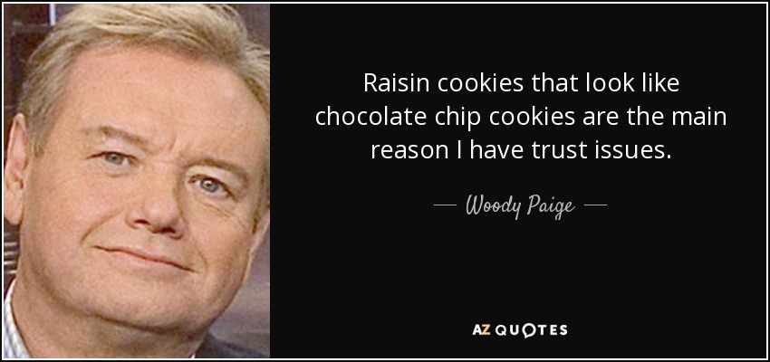 Raisin cookies that look like chocolate chip cookies are the main reason I have trust issues. - Woody Paige