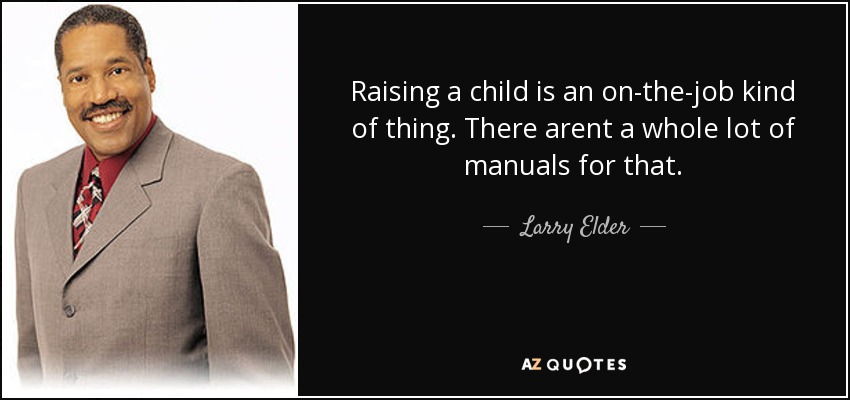 Raising a child is an on-the-job kind of thing. There arent a whole lot of manuals for that. - Larry Elder