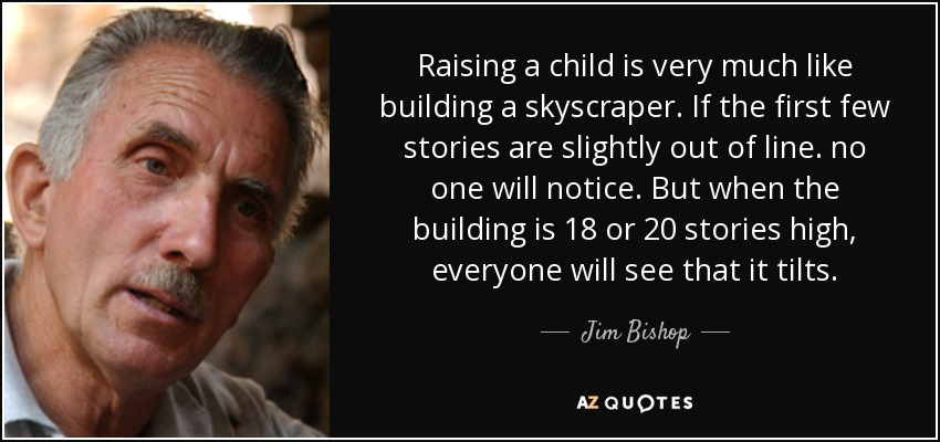 Raising a child is very much like building a skyscraper. If the first few stories are slightly out of line. no one will notice. But when the building is 18 or 20 stories high, everyone will see that it tilts. - Jim Bishop