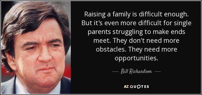 Raising a family is difficult enough. But it's even more difficult for single parents struggling to make ends meet. They don't need more obstacles. They need more opportunities. - Bill Richardson