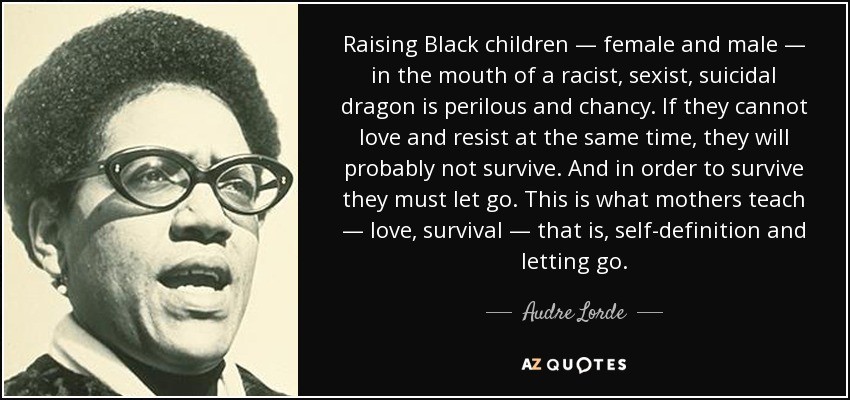 Raising Black children — female and male — in the mouth of a racist, sexist, suicidal dragon is perilous and chancy. If they cannot love and resist at the same time, they will probably not survive. And in order to survive they must let go. This is what mothers teach — love, survival — that is, self-definition and letting go. - Audre Lorde