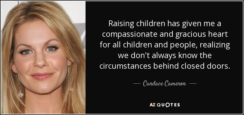 Raising children has given me a compassionate and gracious heart for all children and people, realizing we don't always know the circumstances behind closed doors. - Candace Cameron
