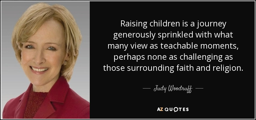 Raising children is a journey generously sprinkled with what many view as teachable moments, perhaps none as challenging as those surrounding faith and religion. - Judy Woodruff