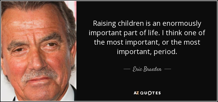 Raising children is an enormously important part of life. I think one of the most important, or the most important, period. - Eric Braeden