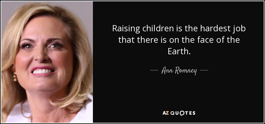 Raising children is the hardest job that there is on the face of the Earth. - Ann Romney