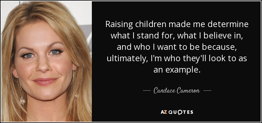 Raising children made me determine what I stand for, what I believe in, and who I want to be because, ultimately, I'm who they'll look to as an example. - Candace Cameron